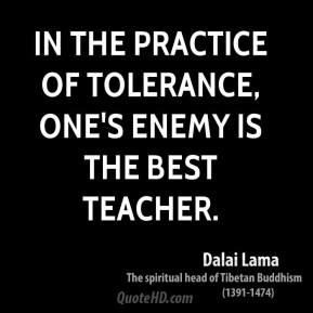 Dalai Lama - In the practice of tolerance, one's enemy is the best teacher.