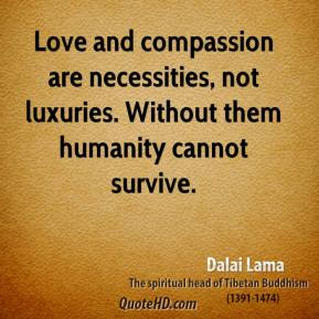 Dalai Lama - Love and compassion are necessities, not luxuries. Without them humanity cannot survive.