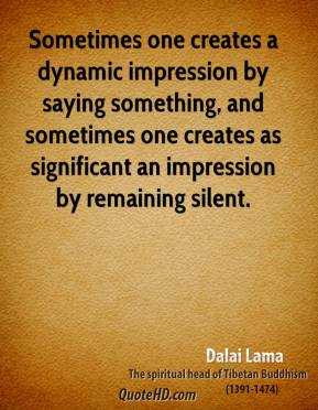 Dalai Lama - Sometimes one creates a dynamic impression by saying something, and sometimes one creates as significant an impression by remaining silent.