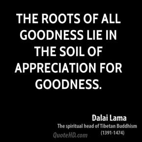 The roots of all goodness lie in the soil of appreciation for goodness.