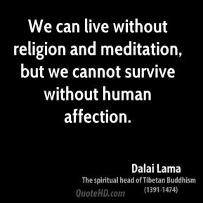 Dalai Lama - We can live without religion and meditation, but we cannot survive without human affection.