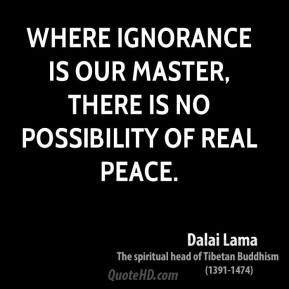 Dalai Lama - Where ignorance is our master, there is no possibility of real peace.