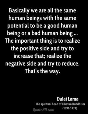 Basically we are all the same human beings with the same potential to be a good human being or a bad human being ... The important thing is to realize the positive side and try to increase that; realize the negative side and try to reduce. That's the way.