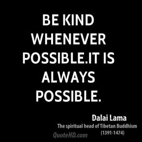 Be kind whenever possible.It is always possible.