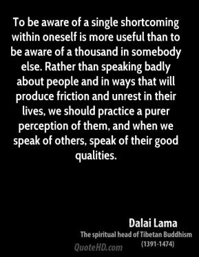 Dalai Lama - To be aware of a single shortcoming within oneself is more useful than to be aware of a thousand in somebody else. Rather than speaking badly about people and in ways that will produce friction and unrest in their lives, we should practice a purer perception of them, and when we speak of others, speak of their good qualities.