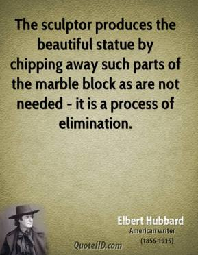 The sculptor produces the beautiful statue by chipping away such parts of the marble block as are not needed - it is a process of elimination.