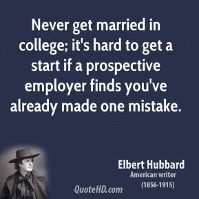 Elbert Hubbard - Never get married in college; it's hard to get a start if a prospective employer finds you've already made one mistake.