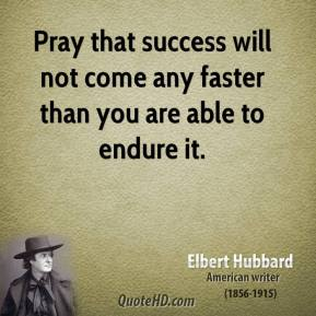Pray that success will not come any faster than you are able to endure it.