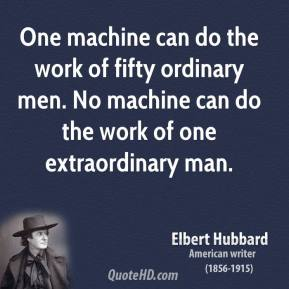 One machine can do the work of fifty ordinary men. No machine can do the work of one extraordinary man.