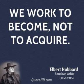 We work to become, not to acquire.