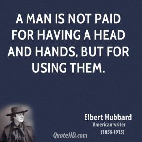 Elbert Hubbard - A man is not paid for having a head and hands, but for using them.