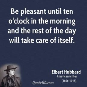 Elbert Hubbard - Be pleasant until ten o'clock in the morning and the rest of the day will take care of itself.