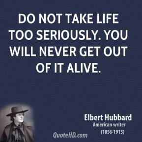 Elbert Hubbard - Do not take life too seriously. You will never get out of it alive.
