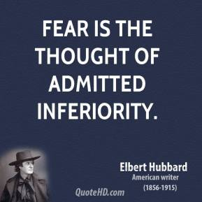 Elbert Hubbard - Fear is the thought of admitted inferiority.