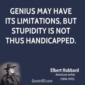 Elbert Hubbard - Genius may have its limitations, but stupidity is not thus handicapped.
