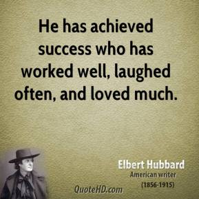 He has achieved success who has worked well, laughed often, and loved much.