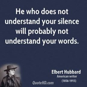 Elbert Hubbard - He who does not understand your silence will probably not understand your words.