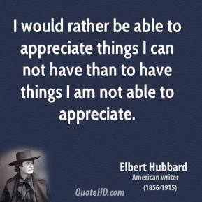 Elbert Hubbard - I would rather be able to appreciate things I can not have than to have things I am not able to appreciate.