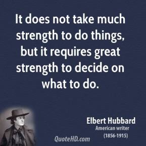 Elbert Hubbard - It does not take much strength to do things, but it requires great strength to decide on what to do.