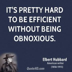 Elbert Hubbard - It's pretty hard to be efficient without being obnoxious.