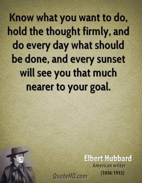 Elbert Hubbard - Know what you want to do, hold the thought firmly, and do every day what should be done, and every sunset will see you that much nearer to your goal.