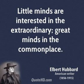 Elbert Hubbard - Little minds are interested in the extraordinary; great minds in the commonplace.