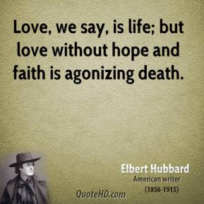 Elbert Hubbard - Love, we say, is life; but love without hope and faith is agonizing death.