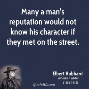 Many a man's reputation would not know his character if they met on the street.