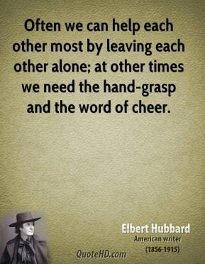 Often we can help each other most by leaving each other alone; at other times we need the hand-grasp and the word of cheer.