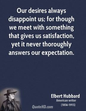 Elbert Hubbard - Our desires always disappoint us; for though we meet with something that gives us satisfaction, yet it never thoroughly answers our expectation.