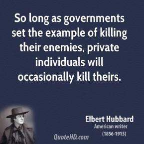 Elbert Hubbard - So long as governments set the example of killing their enemies, private individuals will occasionally kill theirs.