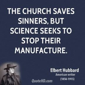 Elbert Hubbard - The church saves sinners, but science seeks to stop their manufacture.