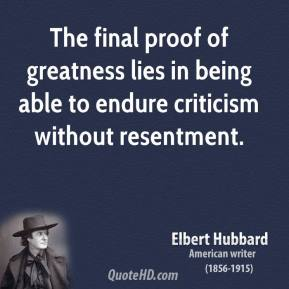 Elbert Hubbard - The final proof of greatness lies in being able to endure criticism without resentment.