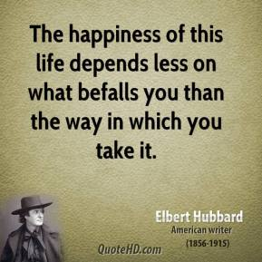 The happiness of this life depends less on what befalls you than the way in which you take it.