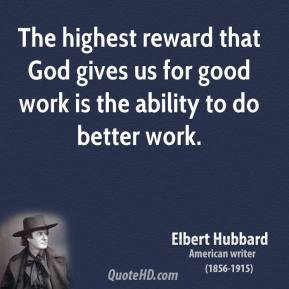 The highest reward that God gives us for good work is the ability to do better work.
