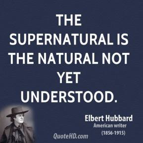 Elbert Hubbard - The supernatural is the natural not yet understood.
