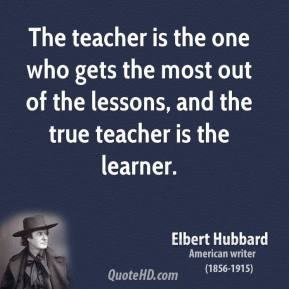 Elbert Hubbard - The teacher is the one who gets the most out of the lessons, and the true teacher is the learner.