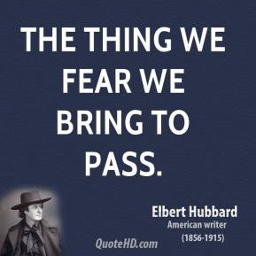 The thing we fear we bring to pass.