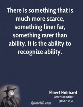 There is something that is much more scarce, something finer far, something rarer than ability. It is the ability to recognize ability.