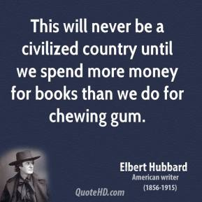 This will never be a civilized country until we spend more money for books than we do for chewing gum.