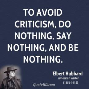 Elbert Hubbard - To avoid criticism, do nothing, say nothing, and be nothing.