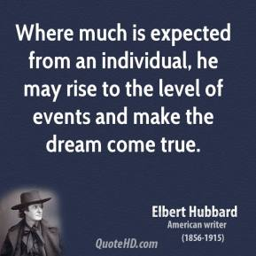 Elbert Hubbard - Where much is expected from an individual, he may rise to the level of events and make the dream come true.