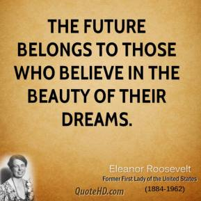 Eleanor Roosevelt - The future belongs to those who believe in the beauty of their dreams.