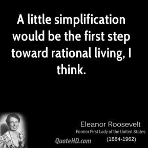 Eleanor Roosevelt - A little simplification would be the first step toward rational living, I think.