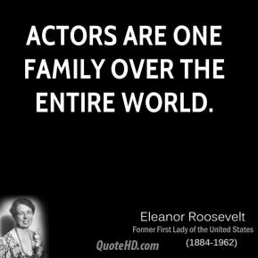Eleanor Roosevelt - Actors are one family over the entire world.