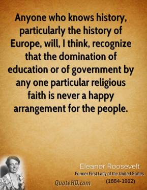 Eleanor Roosevelt - Anyone who knows history, particularly the history of Europe, will, I think, recognize that the domination of education or of government by any one particular religious faith is never a happy arrangement for the people.