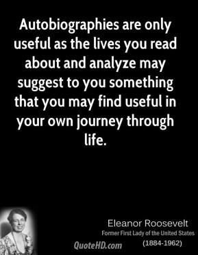 Eleanor Roosevelt - Autobiographies are only useful as the lives you read about and analyze may suggest to you something that you may find useful in your own journey through life.