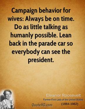 Eleanor Roosevelt - Campaign behavior for wives: Always be on time. Do as little talking as humanly possible. Lean back in the parade car so everybody can see the president.