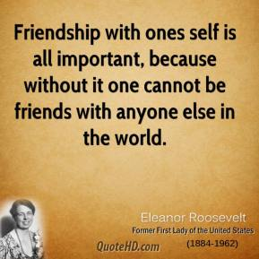 Eleanor Roosevelt - Friendship with ones self is all important, because without it one cannot be friends with anyone else in the world.