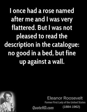 Eleanor Roosevelt - I once had a rose named after me and I was very flattered. But I was not pleased to read the description in the catalogue: no good in a bed, but fine up against a wall.
